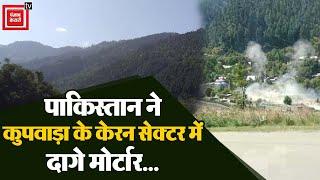 पाकिस्तान ने कुपवाड़ा के केरन सेक्टर में दागे मोर्टार... देखो लाइव