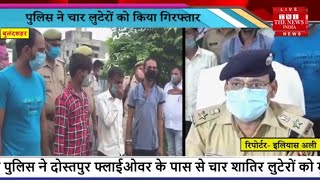 Bulandshahr // गैस एजेंसी संचालक से लूट का खुलासा, पुलिस ने 4  लुटेरों को किया गिरफ्तार