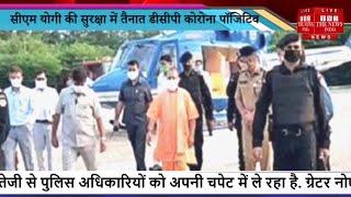 Uttar Pradesh News // CM योगी की सुरक्षा में तैनात DCP Corona positive