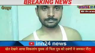 #बिहार #शेखपुरा, खेत देखने गया विकलांग युवक व् उसके पिता को दबंगो ने जमकर पीटा।