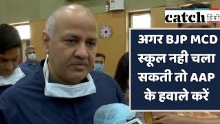 दिल्ली: अगर BJP MCD स्कूल नही चला सकती तो AAP के हवाले करें-सिसोदिया