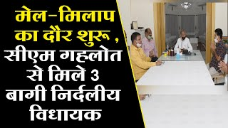 मेल-मिलाप का दौर शुरू, CM गहलोत से मिले 3 बागी निर्दलीय विधायक