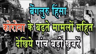 बेंगलुरु हिंसा, कोरोना के बढ़ते मामलों सहित देखिये पांच बड़ी ख़बरें