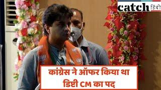 सिंधिया ने कहा कांग्रेस ने ऑफर किया था डिप्टी CM का पद, जनता की सेवा के लिए ठुकरा दिया | Catch Hindi