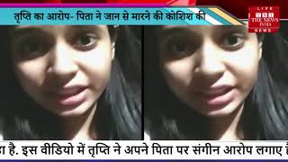 Actress तृप्ति शंखधर का VIDEO VIRAL, पिता पर जान से मारने का लगाया आरोप