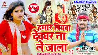 हमार पियवा देवघर ना ले जाला // Ankit Singh // Hamar Piyawa Devghar Na Le Jala // BolBam Song 2020