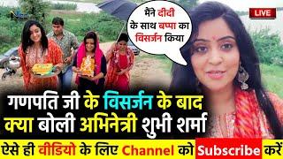 गणपति बाप्पा जी के विसर्जन के बाद क्या बोली भोजपुरी अभिनेत्री #Shubhi Sharma