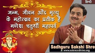 जन्म, जीवन और मृत्यु के महोत्सव का प्रतीक है गणेश चतुर्थी महापर्व @Sadhguru Sakshi Ram Kripal Ji