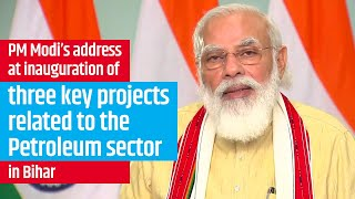 PM Modi's address at the inauguration of three key projects related to the Petroleum sector in Bihar