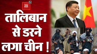 सबकी नाक में दम करने वाला चीन तालिबान से क्यों डर गया?