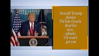 Donald Trump denies TikTok-Oracle deal for now, admits US won't get cut