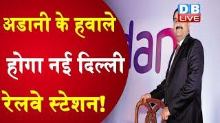 अडानी के हवाले होगा नई Delhi Railway Station ! एयरपोर्ट के ठेके के बाद रेलवे की बारी  #DBLIVE