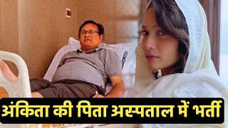 Ankita Lokhande Ke Pita Hue Hospital Me Bharti, Ankita Par Aayi Badi Musibat