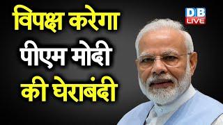 विपक्ष करेगा PM Modi की घेराबंदी | PM Modi के सामने बड़ी अग्निपरीक्षा |#DBLIVE