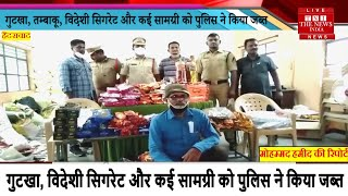 Hyderabad News // गुटखा, तम्बाकू, विदेशी सिगरेट और कई सामग्री को पुलिस ने किया जब्त