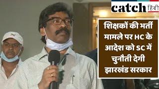 शिक्षकों की भर्ती मामले पर HC के आदेश को SC में चुनौती देगी झारखंड सरकार- मुख्यमंत्री | Catch Hindi
