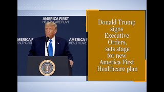 Donald Trump signs Executive Orders, sets stage for new America First Healthcare plan