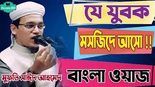 হে যুবক মসজিদে আসো ? যুবকদের জন্য সোর ওয়াজ । Mufti Sayed Ahmed Bangla Waz | বাংলা ওয়াজ মাহফিল