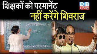 Shivraj Government का कबूलनामा | teachers को परमानेंट नहीं करेंगे Shivraj Singh chouhan |#DBLIVE