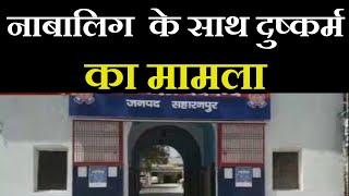 Saharanpur News |  नाबालिग  के साथ दुष्कर्म का मामला, पुलिस ने मामला दर्ज कर जांच की शुरू | JAN TV