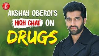 Akshay Oberoi's HIGH Chat On Drugs, Drugs, Drugs