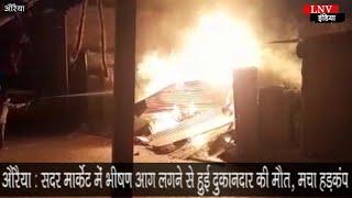 औरैया : सदर मार्केट में भीषण आग लगने से हुई दुकानदार की मौत, मचा हड़कंप