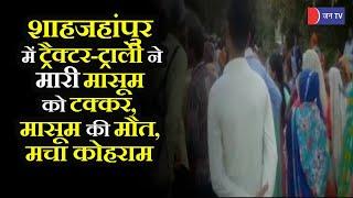 Shahjahanpur News | ट्रैक्टर -ट्राली ने मारी मासूम को टक्कर, मासूम की मौत, मचा कोहराम
