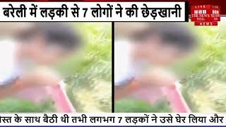 Uttar Pradesh // Bareilly में लड़की से 7 लोगों ने की छेड़खानी, VIDEO बनाकर पर किया Viral