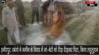 हमीरपुर: दबंगो ने जमीन के विवाद में मां-बेटी को दौड़ा दौड़ाकर पिटा, किया लहुलुहान