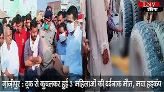 ग़ाज़ीपुर : ट्रक से कुचलकर हुई 3 महिलाओं की दर्दनाक मौत, मचा हड़कंप