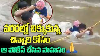 వరదల్లో చిక్కుకున్న చిన్నారిని కాపాడిన పోలీసులు.. Police adventure for a child trapped in floods