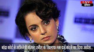 बांद्रा कोर्ट ने अभिनेत्री कंगना रनौत के खिलाफ FIR दर्ज करने का दिया आदेश..
