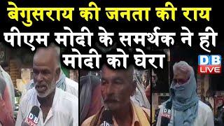 Bihar Ground Report : बेगुसराय की जनता की राय | PM Modi के समर्थक ने ही मोदी को घेरा | #DBLIVE