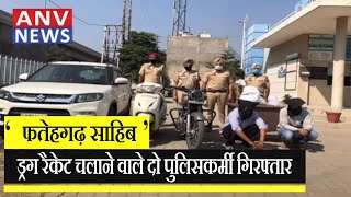फतेहगढ़ साहिब: ड्रग रैकेट चलाने वाले दो पुलिसकर्मी गिरफ्तार