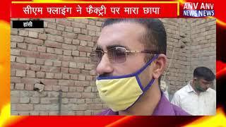 Hansi : सीएम फ्लाइंग ने फैक्ट्री पर मारा छापा ! ANV NEWS HARYANA !