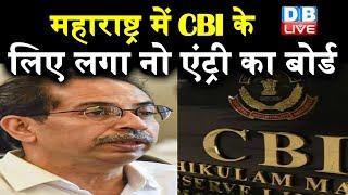 Maharashtra में CBI के लिए लगा नो एंट्री का बोर्ड | उद्धव सरकार ने CBI से वापस ली आम सहमति |#DBLIVE