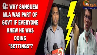 "Q: Why Sanguem MLA was part of Govt if everyone knew he was doing ""settings""?"