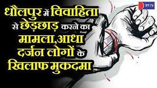 Dholpur News | धौलपुर में विवाहिता ने दर्ज कराया छेड़छाड़ का मामला, आधा दर्जन लोगों के खिलाफ केस दर्ज