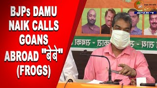 "BJPs Damu Naik calls Goans abroad ""बेबे"" (Frogs)"