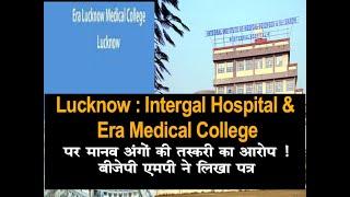 Lucknow :Intergal Hospital & Era Medical College पर मानव अंगों की तस्करी का गंभीर आरोप,BJPMP का पत्र