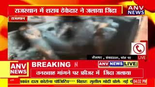 राजस्थान में शराब ठेकेदार ने जलाया जिंदा, तनख्वाह मांगी तो मार डाला !