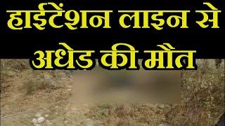 Saharanpur News | हाईटेंशन लाइन से अधेड़ की मौत, मासूम झुलसा, लटकते तारो का नहीं किया जा रहा दुरुस्त