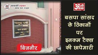 बिजनौर - बसपा सांसद के ठिकानो पर इनकम टैक्स टीम की छापेमारी