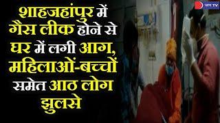 Shahjahanpur |  सिलेंडर से गैस लीक होने के कारण घर में लगी आग, महिलाओं-बच्चों समेत आठ लोग झुलसे