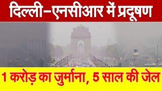 दिल्ली-एनसीआर में प्रदूषण फैलाने वालों की खैर नहीं, जाना होगा 5 साल के लिए जेल