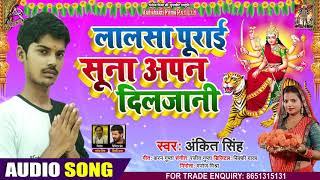लालसा पुराई सुना अपन दिलजानी - Ankit Singh - Lalsa Purai Suna Apan Diljani - Bhojpuri Devi Geet 2020