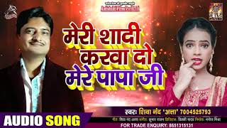 मेरी शादी करवा दो मेरे पापा जी - Shiva Nand(Atta) - Mere Shadi Kerwa Do Mere Papa Ji - Hit Song 2020