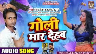 FULL AUDIO - गोली मार देहब - Ranjay Ranjan - Goli Maar Dehab - New Hit Song 2020
