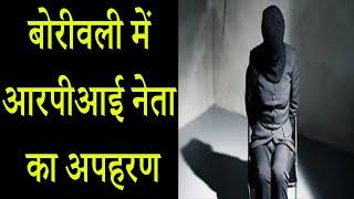 MUMBAI: बोरीवली में आरपीआई नेता का अपहरण !