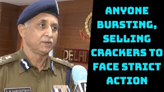 Anyone Bursting, Selling Crackers To Face Strict Action: Delhi Police Commissioner | Catch News